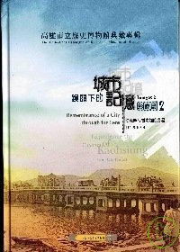 高雄市立歷史博物館典藏專輯. 2, 影像篇 :  鏡頭下的城市記憶 = The collections catalogue of Kaohsiung Museum of History, images.2 : 從老照片看高雄的變遷(1945-1970) :  rememebrance of a city through the lens :  experience the changes of Kaohsiung from old photos(1945-1970)