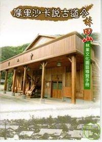 摩里沙卡說古道今:林田山林業文化園區導覽手冊