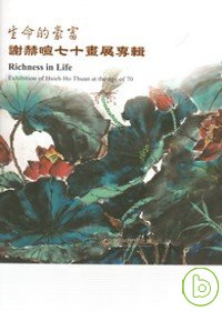 生命的豪富 : 謝赫暄七十畫展專輯 = Richness in life : exhibition of Hsieh Ho-thuan at the age of 70 /
