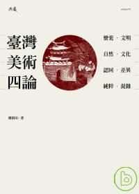 臺灣美術四論 :  蠻荒/文明.自然/文化.認同/差異.純粹/混雜 /