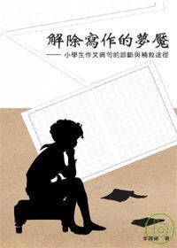 解除寫作的夢魘 :  小學生作文病句的診斷與補救途徑 /