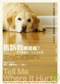 告訴我哪裡痛? :  外科獸醫的一日生活紀實 = Tell me where it hurts: a day of humor, healing, and hope in my life as an animal surgeon /
