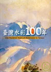 臺灣水彩100年 = One hundred years of watercolor in Taiwan /