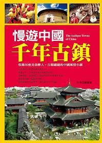 慢遊中國千年古鎮 =  The antique towns of China : 收錄30座美景醉人.古韻繾綣的中國風情小鎮 /