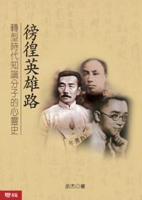 徬徨英雄路 :  轉型時代知識分子的心靈史 /