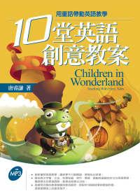 10堂英語創意教案 =  Children in wonderland : 用童話帶動英語教學 : teaching with fairy tales /