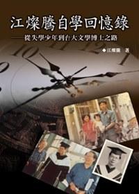 江燦騰自學回憶錄 :  從失學少年到臺大文學博士之路 /