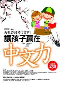 讓孩子贏在中文力 =  How to improve Chinese ability : 古典詩詞名句賞析 /