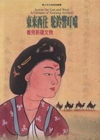 東來西往.駝鈴響叮噹 : 看見新疆文物 = Across the east and west : a glimpse of Xinjiang artifacts