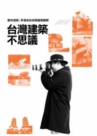 臺灣建築不思議:都市偵探李清志的另類建築觀察