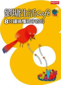 劉墉生活cafe:8分鐘搞懂孩子的心