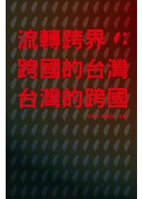 流轉跨界 =  To Cross or Not to Cross : 跨國的台灣‧台灣的跨國 : Transnational Taiwan, Taiwan