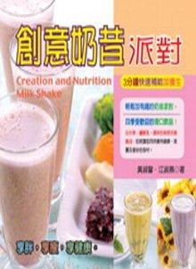 創意奶昔派對 =  Creation and nutrition milk shake : 3分鐘快速補給加養生 /