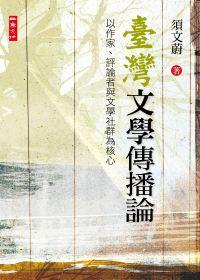 臺灣文學傳播論 :  以作家、評論者與文學社群為核心 /