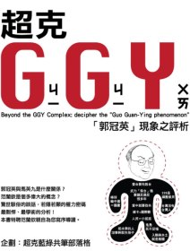 "超克GGY =  Beyond the GGY complex : 「郭冠英」現象之評析 : decipher the ""Guo Guan-Ying phenomenon"" /"