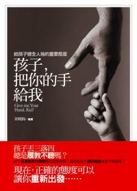 孩子,把你的手給我 =  Give me your hand, kid! : 給孩子健全人格的重要態度 /