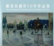陳景容創作50年作品集 =  Chen Chingjung fifty years retrospective exhibition collection /