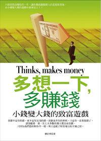 多想一下,多賺錢 =  Thinks, makes money : 小錢變大錢的致富遊戲 /