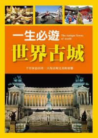 一生必遊世界古城 =  The antique cities of the world : 千年屏息以待,只為呈現完美的姿態 /
