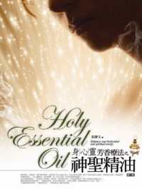身心靈芳香療法之神聖精油.  Holy essential oil : enhance your body, mind and spiritual energy /