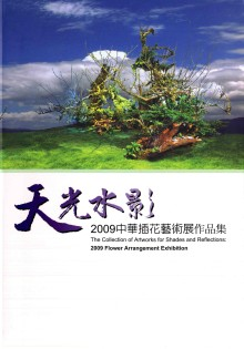 天光水影 =  Shades of reflections : 2009中華插花藝術展 : Flower arrangement exhibition /
