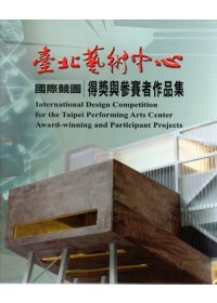 臺北藝術中心國際競圖得獎與參賽者作品集 = International design competition for the Taipei Performing Arts Centeraward winning and participant projects /