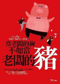 當老闆的狗不如當老闆的豬 =  As a pig better than as a dog /