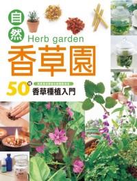 自然香草園 =  Herbgarden : 50種香草種植入門 : 就算是初學者也能輕鬆栽培 /