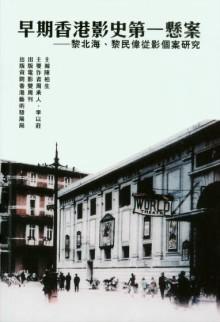早期香港影史第一懸案 :  黎北海、黎民偉從影個案研究 /