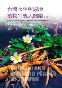 台灣水生與濕地植物生態大圖鑑,  A field guide to aquatic & wetland plants of Taiwan /