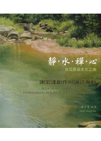 靜.水.禪.心 =  Aqua, heartm zen and tranquility : 金瓜寮溪水文之美 : 謝宏達創作與論述專輯 : hydrological bearty of the jingualiao creek /