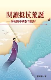 閱讀抵抗荒誕 :  蔡朝陽中國教育觀察 /