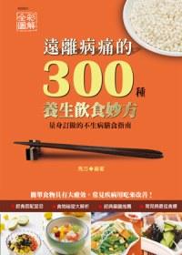 遠離病痛的300種養生飲食妙方 :  量身訂做的不生病膳食指南 /