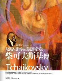 旖旎.悲愴的華麗樂章:柴可夫斯基傳