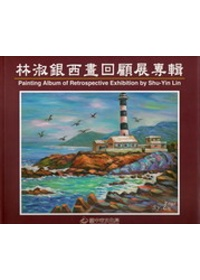林淑銀西畫回顧展專輯 =  Painting Album of Retrospective Exhibition by Shu-Yin Lin /