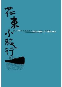 花東小旅行 =  Hualien & Taitung : 23帖在地的流浪 人文.縱谷.海之濱 /