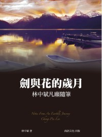 劍與花的歲月 =  Notes from an earthly towney Chong-Pin Lin : 林中斌凡塵隨筆 /