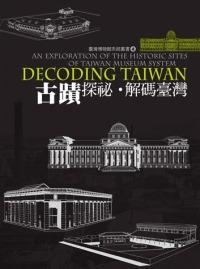 古蹟探祕.解碼臺灣 =  Decoding Taiwan : an exploration of the historic sites of Taiwan museum system /