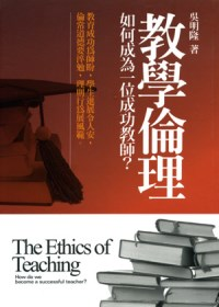 教學倫理 : 如何成為一位成功教師? = The Ethics of Teaching:How do we become a scuuessful teacher?
