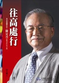 往高處行 : 永光集團創辦人陳定川挑戰高科技之路 /