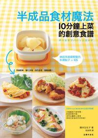 半成品食材魔法:10分鐘上菜的創意食譜:做起來超輕鬆的料理好點子
