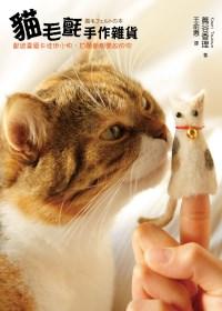 貓毛氈手作雜貨 :  獻給喜愛卡哇伊小物,甘願當個貓奴的你 /