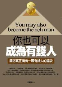你也可以成為有錢人 =  You may also become the rich man : 讓您真正擁有一顆有錢人的腦袋 /
