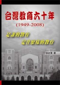 臺灣教育六十年(1949-2008) :  是誰的教育 是什麼樣的教育 /