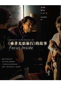 "Focus Inside =  The story of ""Let the wind carry me"" : <<乘著光影旅行>>的故事 /"