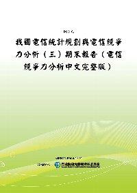 我國電信統計規劃與電信競爭力分析(三)期末報告(電信競爭力分析中文完整版)(POD)