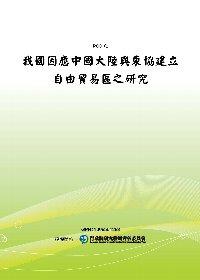 我國因應中國大陸與東協建立自由貿易區之研究(POD)