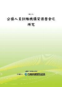公務人員訓練機構資源整合之研究(POD)