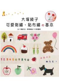 大塚綾子可愛刺繡、貼布繡の基本 :  以10種針法,輕鬆繡出實物大的150款圖案 /