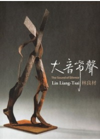 大音希聲 :  林良材 = The sound of silence : Lin Liang-Tsai /